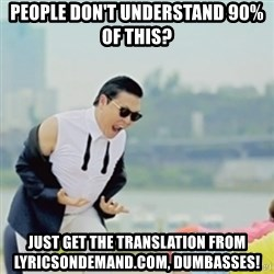Gangnam Style - people don't understand 90% of this? just get the translation from lyricsondemand.com, dumbasses!