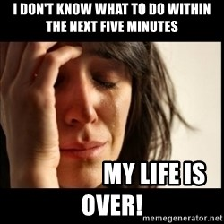 First World Problems - i don't know what to do within the next five minutes                   my life is over!