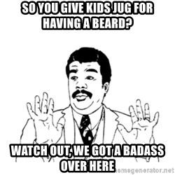 aysi - so you give kids JUG for having a beard? watch out, we got a badass over here