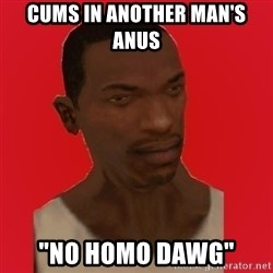 "carl johnson - Cums in another man's anus ""No homo dawg"""