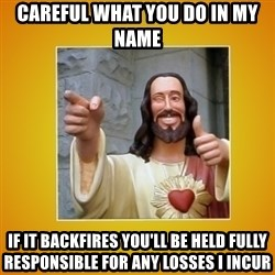 Buddy Christ - Careful what you do in my name if it backfires you'll be held fully responsible for any losses I incur
