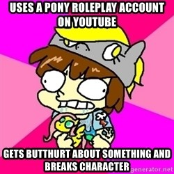 rabid idiot brony - uses a pony roleplay account on youtube gets butthurt about something and breaks character