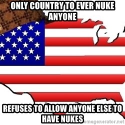 Scumbag America - only country to ever nuke anyone refuses to allow anyone else to have nukes