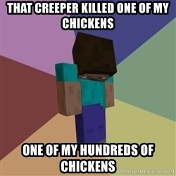 Depressed Minecraft Guy - That creeper killed one of my chickens one of my hundreds of chickens