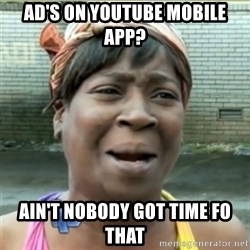 Ain't Nobody got time fo that - Ad's on Youtube mobile app? Ain't Nobody got time fo that
