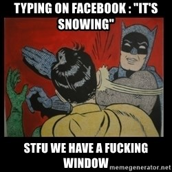 "Batman Slappp - Typing on facebook : ""It's snowing"" Stfu we have a fucking window"