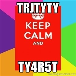 Keep calm and - trjtyty ty4r5t