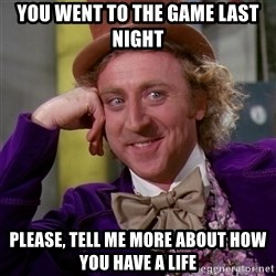Willy Wonka - You went to the game last night please, tell me more about how you have a life