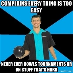 Annoying Bowler Guy  - Complains eVery thing is too easy Never ever bowls toUrnameNts or on stuff that's hard