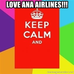 Keep calm and - love ana airlines!!!