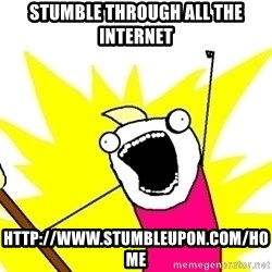 X ALL THE THINGS - Stumble through all the internet http://www.stumbleupon.com/home