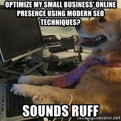 I have no idea what I'm doing - Dog with Tie - oPTIMIZE MY SMALL BUSINESS' ONLINE PRESENCE USING MODERN seo TECHNIQUES? sOUNDS rUFF
