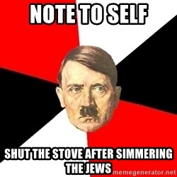 Advice Hitler - Note to self shut the stove after Simmering the Jews