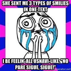 "tears of joy dude - she sent me 3 types of smilies in one tExt i be feElin' all usnavi-like, ""no pare sigue, sigue!"""