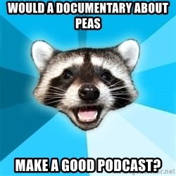 Lame Pun Coon - would a documentary about peas make a good podcast?