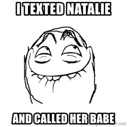 Pfft - I tExted Natalie  And called her babE