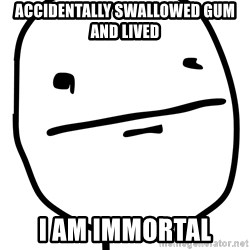 Real Pokerface - accidentally swallowed gum and lived i am immortal