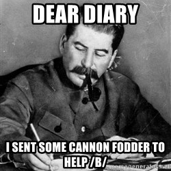 Stalin Diary - Dear Diary I sent some cannon fodder to help /B/