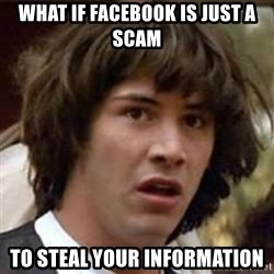 Conspiracy Keanu - what if facebook is just a scam to steal your information