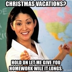 Unhelpful High School Teacher - Christmas vacations? hold on let me give you homework wile it longs.