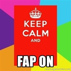 Keep calm and - fap on