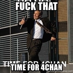 haha time for 4chan - Fuck that time for 4chan
