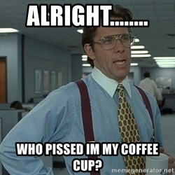 Office Space That Would Be Great - alright........ who pissed im my coffee cup?