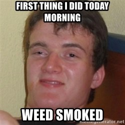 Stoner Guy - First thing I did today morning weed smoked
