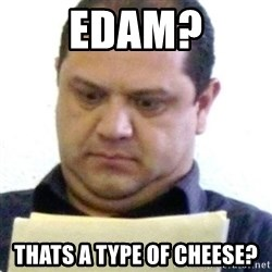 dubious history teacher - Edam? thats a type of cheese?