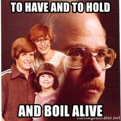 Vengeance Dad - to have and to hold and boil alive