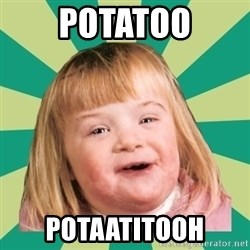 Retard girl - Potatoo potaatitooh