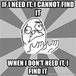 Whyyy??? - If i need it, i cannot find it when i don't need it, i find it