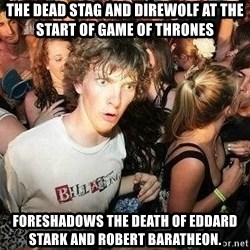 -Sudden Clarity Clarence - The dead stag and direwolf at the start of Game of Thrones foreshadows the death of Eddard Stark and Robert Baratheon.