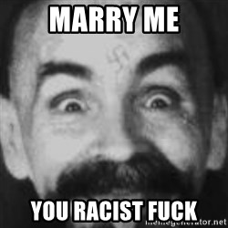 Charles Manson - MarRy me You racist fuck