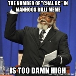 "the rent is too damn highh - the number of ""chal bc"" in manhoos billi meme is too damn high"