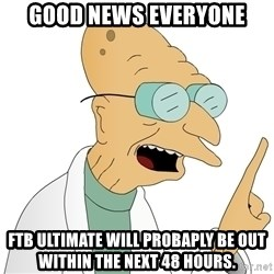 Good News Everyone - good news everyone ftB ultimate will probaply be out within the next 48 hours.
