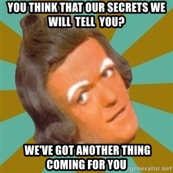 Oompa Loompa - you think that our secrets we will  tell  you?  we've got another thing coming for you