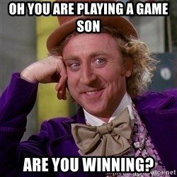 Willy Wonka - Oh you are playing a game son Are you winning?