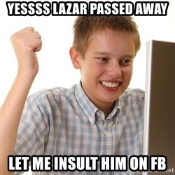 First Day on the internet kid - yessss lazar passed away let me insult him on fb