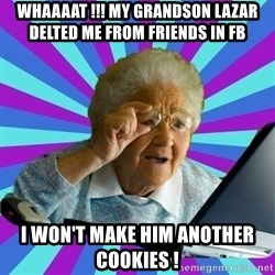 old lady - whaaaat !!! my grandson lazar delted me from friends in fb i won't make him another cookies !