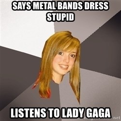 Musically Oblivious 8th Grader - says metal bands dress stupid listens to lady gaga