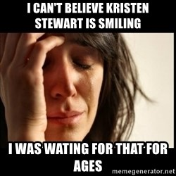 First World Problems - i can't believe kristen stewart is smiling i was wating for that for ages