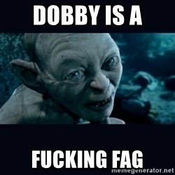gollum - dobby is a  fucking fag