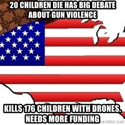 Scumbag America - 20 Children Die has Big Debate about gun violence Kills 176 CHILDREN with drones.   needs more funding
