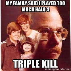 Family Man - My family said I played too much halo 4 Triple kill