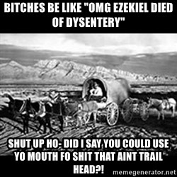 "Oregon Trail Vindictus - bITCHES BE LIKE ""OMG Ezekiel DIED OF DYSENTERY"" sHUT UP HO- DID i SAY YOU COULD USE YO MOUTH FO SHIT THAT AINT TRAIL HEAD?!"