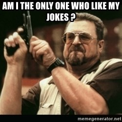 am i the only one around here - AM i the only one who like my jokes ?