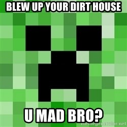 Creeper - BLEW UP YOUR DIRT HOUSE U MAD BRO?