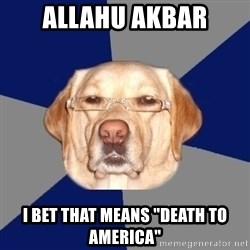 "Racist Dawg - ALLAHU akbar i bet that means ""death to america"""