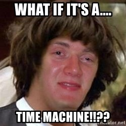 Conspiracy 10 guy - What if it's a.... time machine!!??